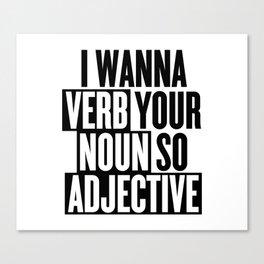 I wanna verb your noun so adjective Canvas Print