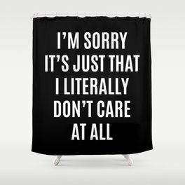 I'M SORRY IT'S JUST THAT I LITERALLY DON'T CARE AT ALL (Black & White) Shower Curtain