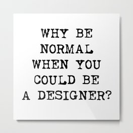 Why be normal when you could be a designer? Metal Print
