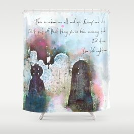 This is where we all end up. Shower Curtain