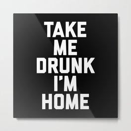 Take Me Drunk 2 Funny Quote Metal Print