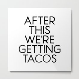 After This We're Getting Tacos Metal Print