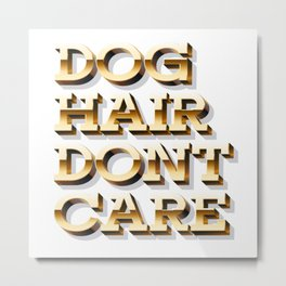Dog Hair, Dont Care Metal Print