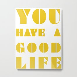 YOU HAVE A GOOD LIFE Metal Print