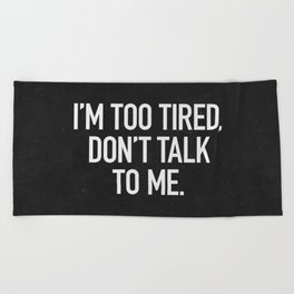 I'm too tired, don't talk to me. Beach Towel