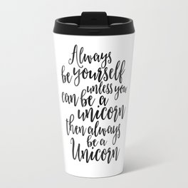 PRINTABLE Art, Always Be Yourself Unless You Can Be A Unicorn Then Always Be A Unicorn, UNICORN PART Travel Mug