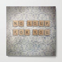 NO SOUP FOR YOU--Scrabble Tile Seinfeld Wall Art Metal Print