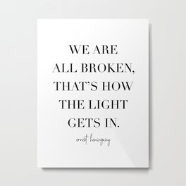 We Are All Broken, That's How the Light Gets In. -Ernest Hemingway Metal Print