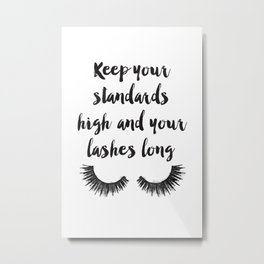 Keep your, Standards high, Lashes long, eyelashes, quote,make up, Makeup, Brows, Eyeliner, Lashes, V Metal Print