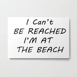 I can't be reached I'm at the beach Metal Print