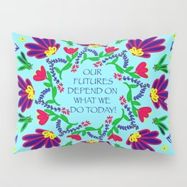 Our Futures Depend On What We Do Today Pillow Sham