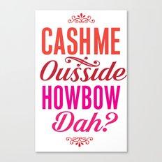 Cash me Ousside Canvas Print