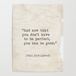 And now that you don't have to be perfect, you can be good. Steinbeck quote Poster