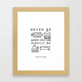 Never be within doors when you can rightly be without. (Charlotte Mason Quote Print) Framed Art Print