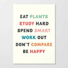 Good vibes quote, Eat plants, study hard, spend smart, work out, don't compare, be happy Canvas Print