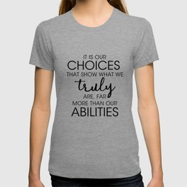 It is our CHOICES that show what we truly are far more than our ABILITIES T-shirt