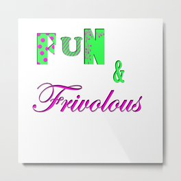 Fun and Frivoulous Metal Print