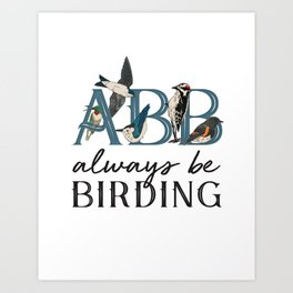 ABB: Always Be Birding Art Print