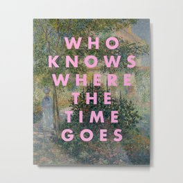 WHO KNOWS WHERE THE TIME GOES Metal Print