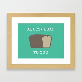 All My Loaf to You Framed Art Print
