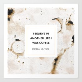 I believe in another life I was coffee -Lorelai Gilmore Art Print