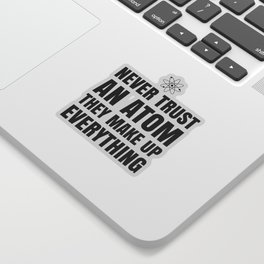 NEVER TRUST AN ATOM THEY MAKE UP EVERYTHING Sticker