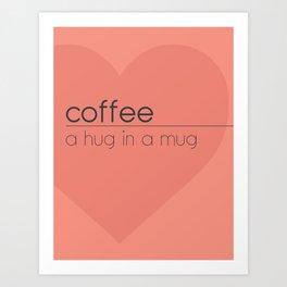 Coffee, a hug in a mug Art Print