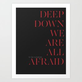 Deep Down We Are All Afraid Art Print