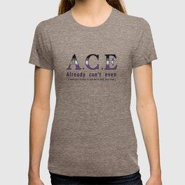 A.C.E : Already Can't Even T-shirt