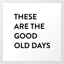 These Are The Good Old Days Art Print