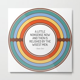 A little nonsense now and then is relished by the wisest men Metal Print