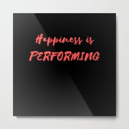 Happiness is Performing Metal Print