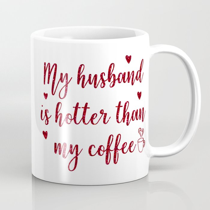 My Husband Is Hotter Than My Coffee, Funny Valentines Quote Coffee Mug by  nicdesigns