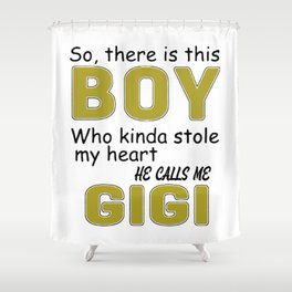 So there is this boy Who kinda stole my heart he calls me GIGI Shower Curtain
