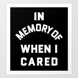 IN MEMORY OF WHEN I CARED (Black & White) Art Print