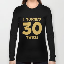I Turned 30 Twice! Funny 60th Birthday Long Sleeve T-shirt
