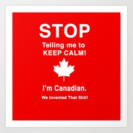 I'm Canadian. We invented that shit! Art Print