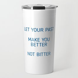 LET YOUR PAST MAKE YOU BETTER, NOT BITTER Travel Mug