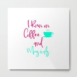 I Run on Coffee and Musicals Fun Quote Metal Print