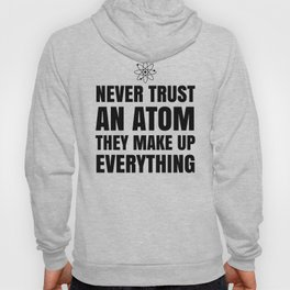 NEVER TRUST AN ATOM THEY MAKE UP EVERYTHING Hoody
