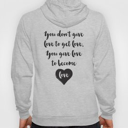 You don't give love to get love, you give to become love Quote Hoody