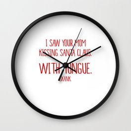 Saw Your Mom Kissing Santa With Tongue Skank T-Shirt Wall Clock