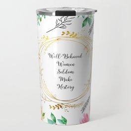 Well Behaved Women Seldom Make History - A floral pattern Travel Mug