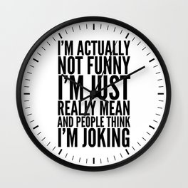I'M ACTUALLY NOT FUNNY I'M JUST REALLY MEAN AND PEOPLE THINK I'M JOKING Wall Clock