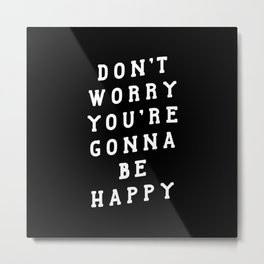 DON'T WORRY YOU'RE GONNA BE HAPPY black and white Metal Print