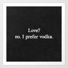Love? no. I prefer vodka. Art Print
