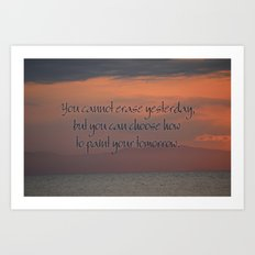 You cannot erase yesterday, but you can choose how  you paint your tomorrow. Art Print