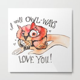 I will OWL-WAYS LOVE YOU! Metal Print