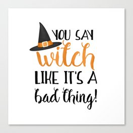 You Say Witch Like It's A Bad Thing! Canvas Print