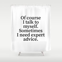 Of Course I Talk To Myself. Sometimes I Need Expert Advice. Shower Curtain